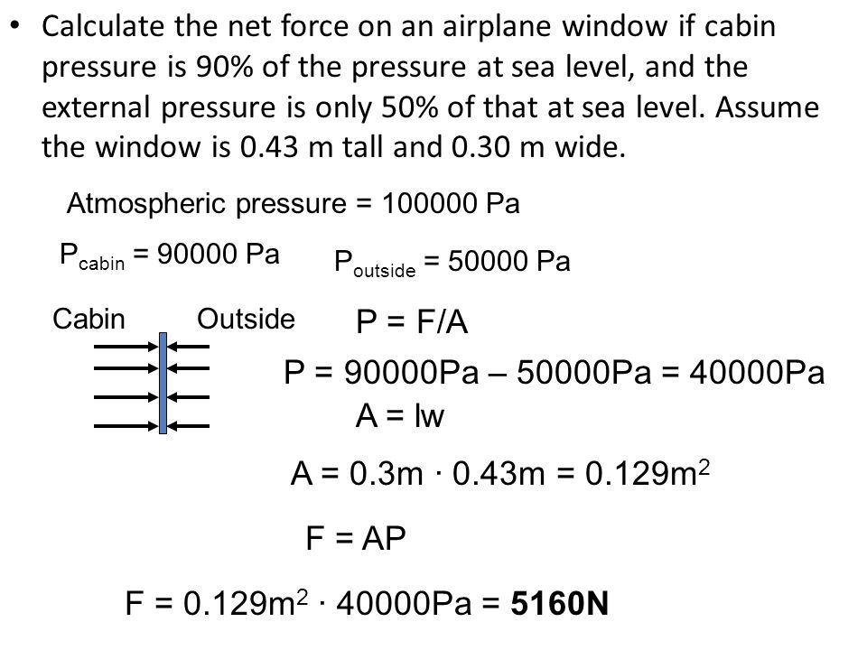 Calculate the net force on an airplane window if cabin pressure is 90% of the pressure at sea level, and the external pressure is only 50% of that at sea level. Assume the window is 0.43 m tall and 0.30 m wide.