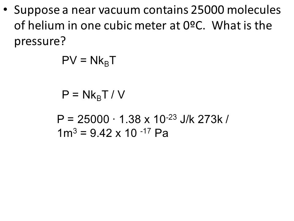 Suppose a near vacuum contains 25000 molecules of helium in one cubic meter at 0ºC. What is the pressure