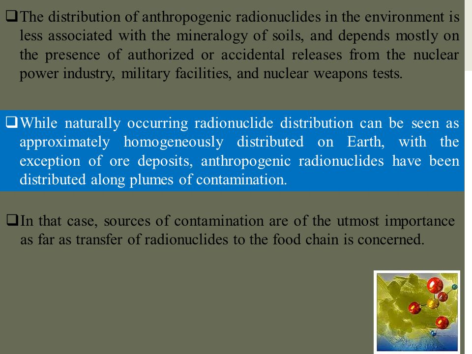 The distribution of anthropogenic radionuclides in the environment is less associated with the mineralogy of soils, and depends mostly on the presence of authorized or accidental releases from the nuclear power industry, military facilities, and nuclear weapons tests.