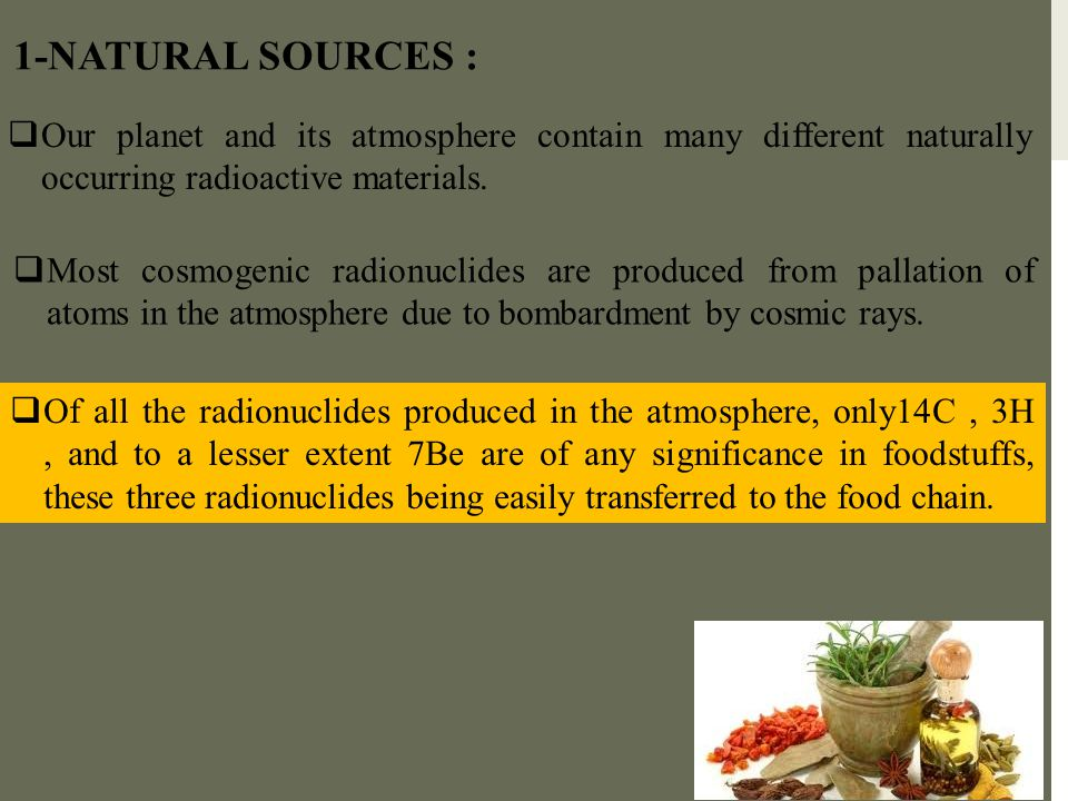 1-NATURAL SOURCES : Our planet and its atmosphere contain many different naturally occurring radioactive materials.