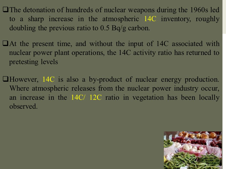 The detonation of hundreds of nuclear weapons during the 1960s led to a sharp increase in the atmospheric 14C inventory, roughly doubling the previous ratio to 0.5 Bq/g carbon.