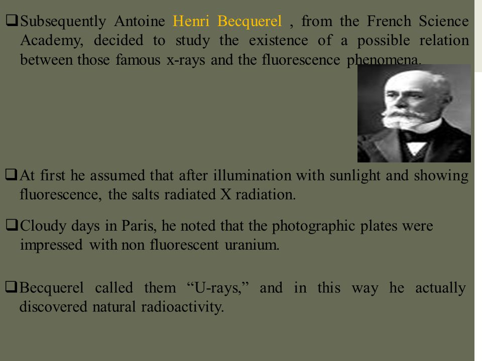 Subsequently Antoine Henri Becquerel , from the French Science Academy, decided to study the existence of a possible relation between those famous x-rays and the fluorescence phenomena.