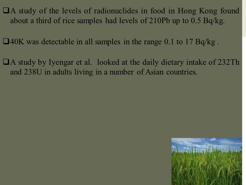 A study of the levels of radionuclides in food in Hong Kong found about a third of rice samples had levels of 210Pb up to 0.5 Bq/kg.