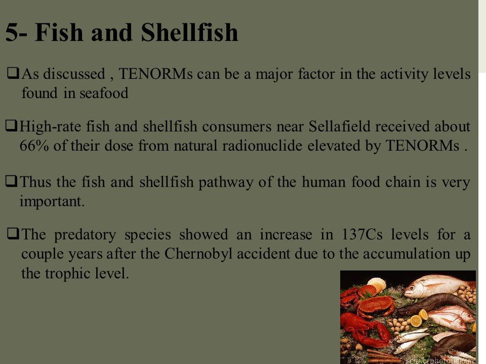 5- Fish and Shellfish As discussed , TENORMs can be a major factor in the activity levels found in seafood.