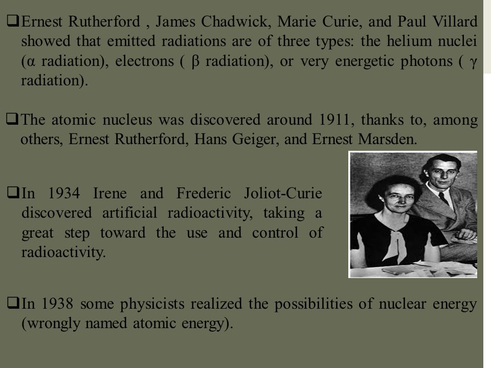 Ernest Rutherford , James Chadwick, Marie Curie, and Paul Villard showed that emitted radiations are of three types: the helium nuclei (α radiation), electrons ( β radiation), or very energetic photons ( γ radiation).