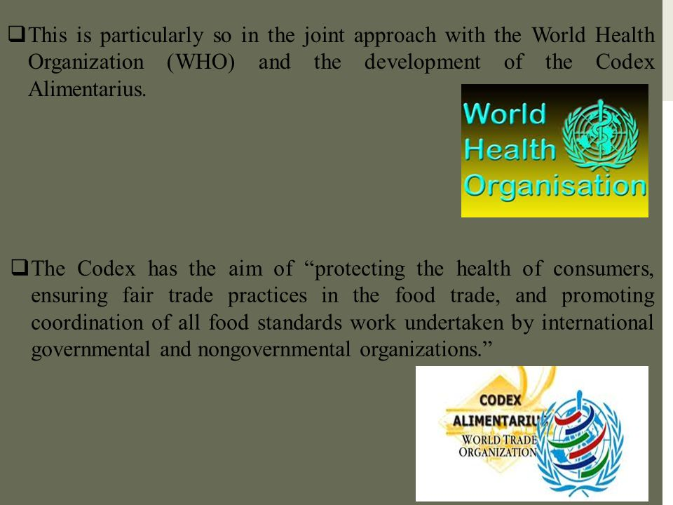 This is particularly so in the joint approach with the World Health Organization (WHO) and the development of the Codex Alimentarius.