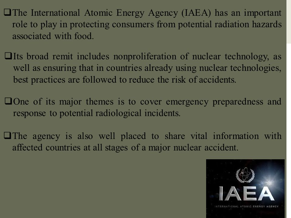 The International Atomic Energy Agency (IAEA) has an important role to play in protecting consumers from potential radiation hazards associated with food.