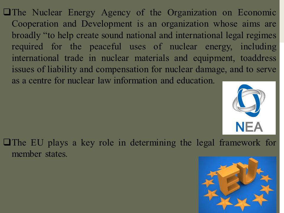 The Nuclear Energy Agency of the Organization on Economic Cooperation and Development is an organization whose aims are broadly to help create sound national and international legal regimes required for the peaceful uses of nuclear energy, including international trade in nuclear materials and equipment, toaddress issues of liability and compensation for nuclear damage, and to serve as a centre for nuclear law information and education.