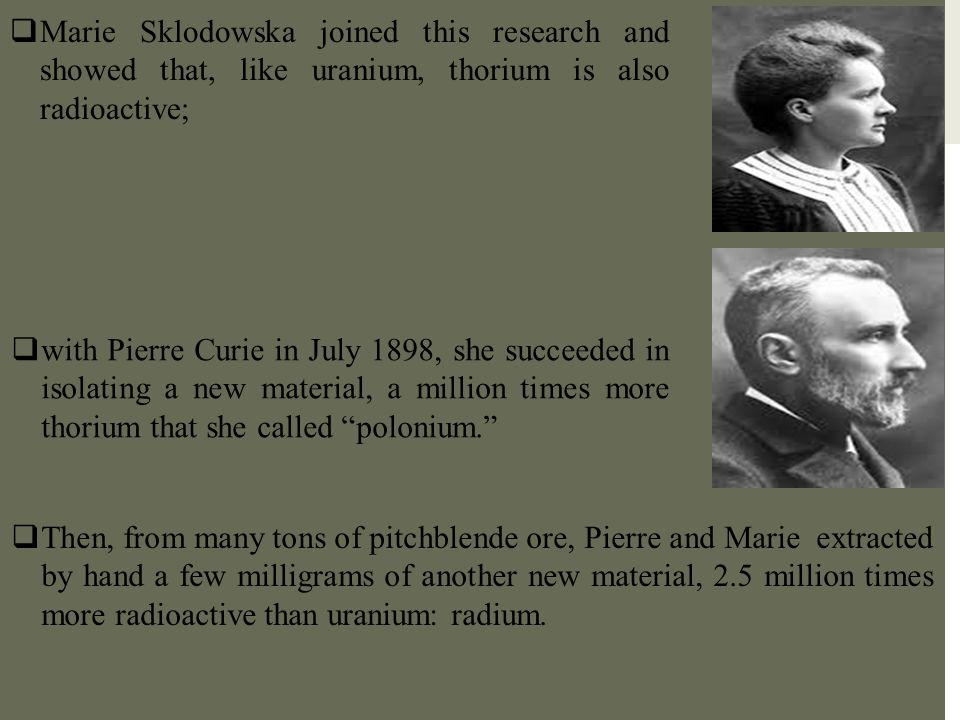 Marie Sklodowska joined this research and showed that, like uranium, thorium is also radioactive;
