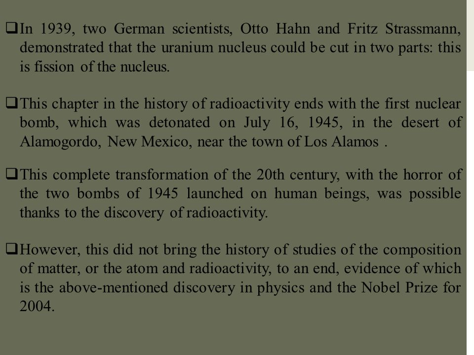 In 1939, two German scientists, Otto Hahn and Fritz Strassmann, demonstrated that the uranium nucleus could be cut in two parts: this is fission of the nucleus.