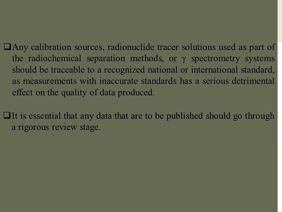 Any calibration sources, radionuclide tracer solutions used as part of the radiochemical separation methods, or γ spectrometry systems should be traceable to a recognized national or international standard, as measurements with inaccurate standards has a serious detrimental effect on the quality of data produced.