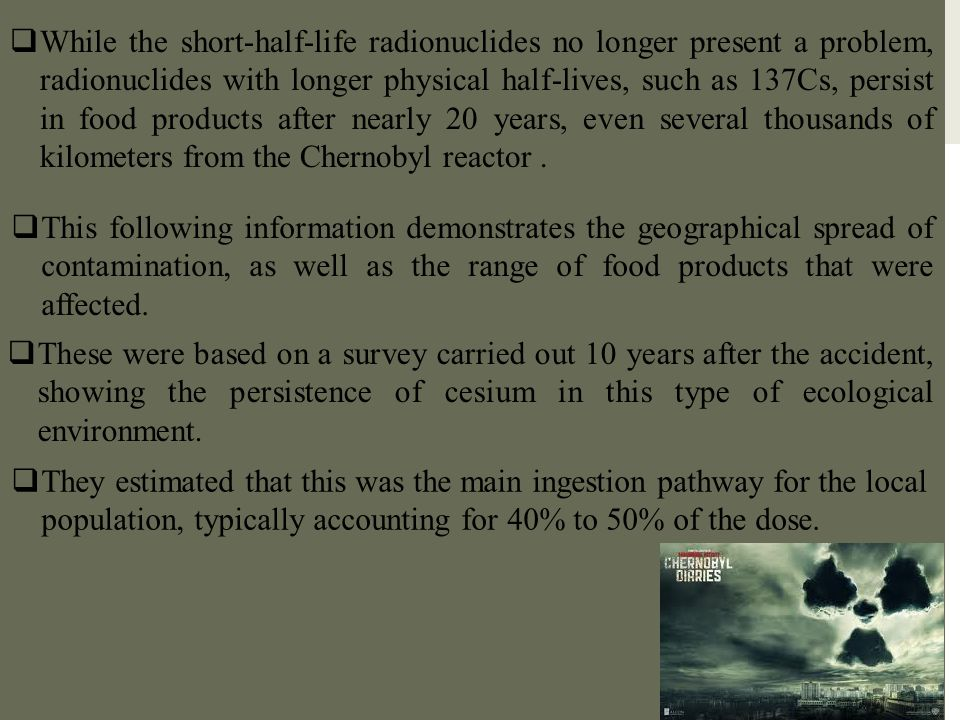 While the short-half-life radionuclides no longer present a problem, radionuclides with longer physical half-lives, such as 137Cs, persist in food products after nearly 20 years, even several thousands of kilometers from the Chernobyl reactor .
