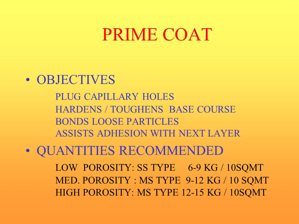 PRIME COAT OBJECTIVES PLUG CAPILLARY HOLES HARDENS / TOUGHENS BASE COURSE BONDS LOOSE PARTICLES ASSISTS ADHESION WITH NEXT LAYER.