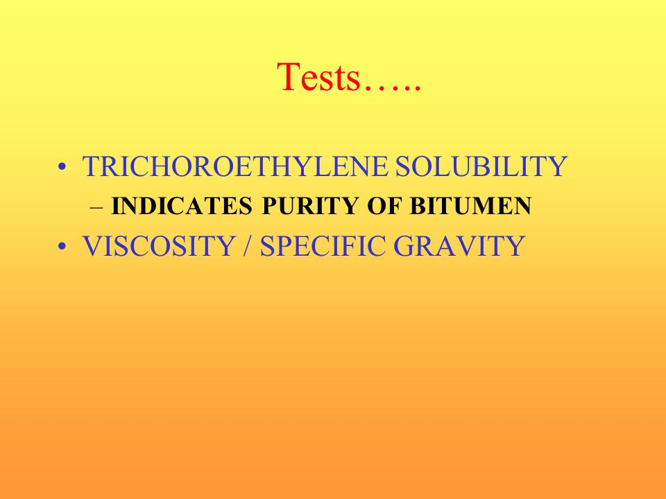 Tests….. TRICHOROETHYLENE SOLUBILITY VISCOSITY / SPECIFIC GRAVITY