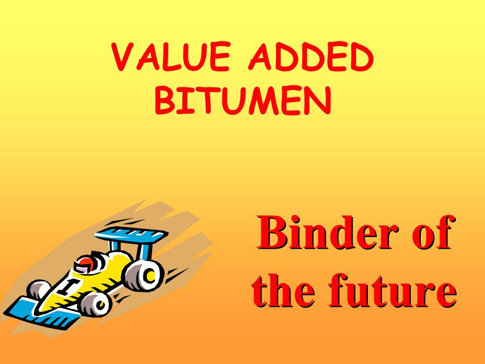 VALUE ADDED BITUMEN Binder of the future
