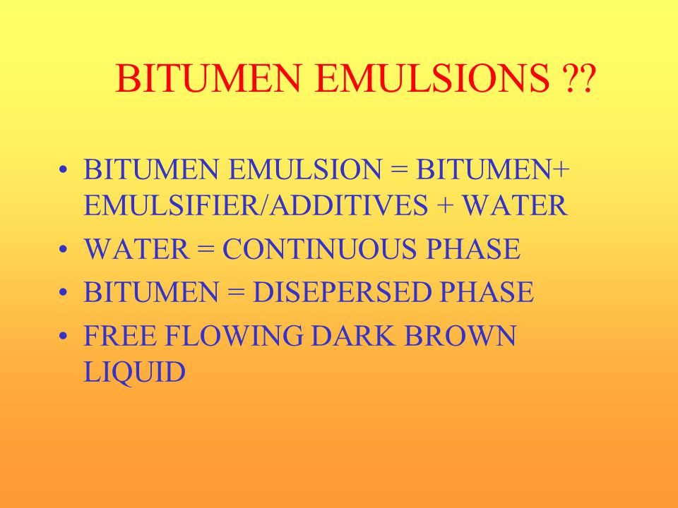 BITUMEN EMULSIONS BITUMEN EMULSION = BITUMEN+ EMULSIFIER/ADDITIVES + WATER. WATER = CONTINUOUS PHASE.