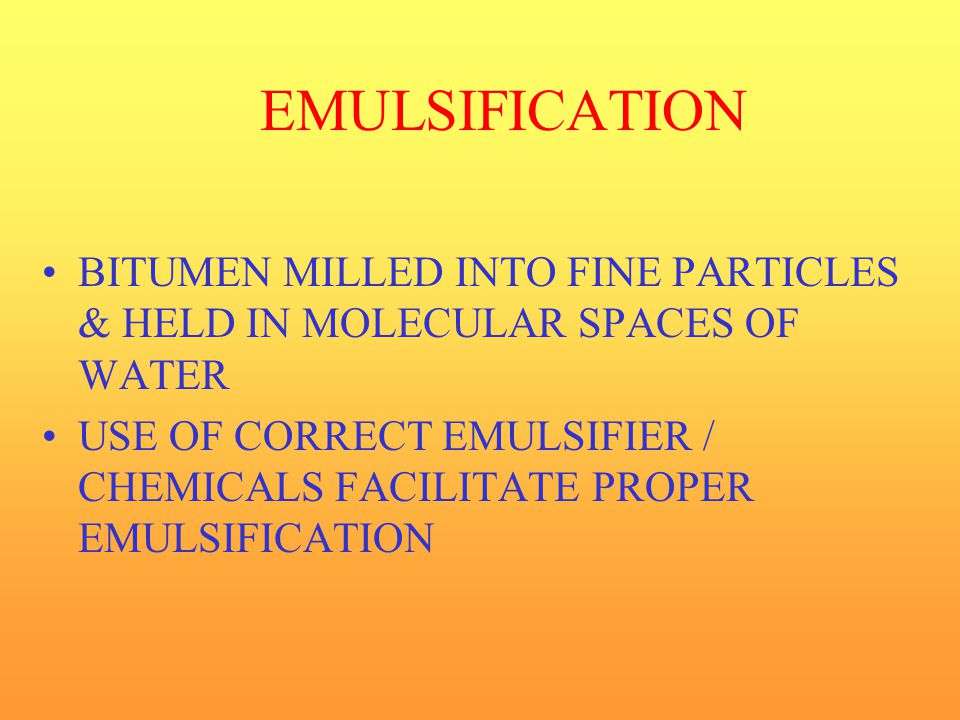 EMULSIFICATION BITUMEN MILLED INTO FINE PARTICLES & HELD IN MOLECULAR SPACES OF WATER.