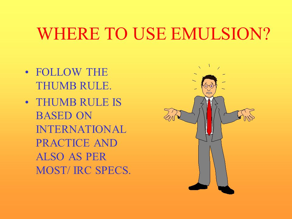 WHERE TO USE EMULSION FOLLOW THE THUMB RULE.