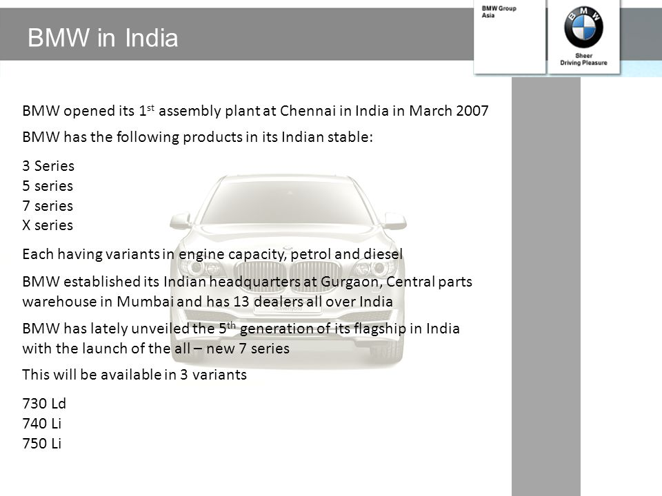 BMW in India BMW opened its 1st assembly plant at Chennai in India in March 2007. BMW has the following products in its Indian stable: