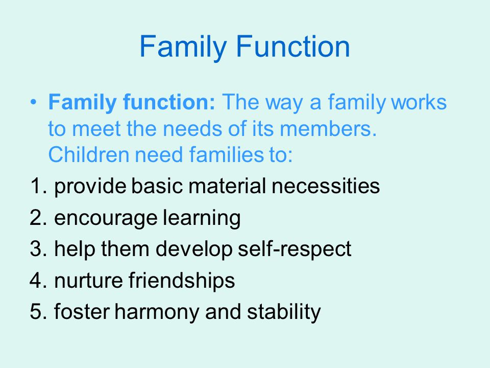 Family Function Family function: The way a family works to meet the needs of its members. Children need families to: