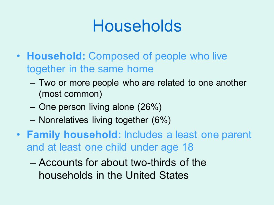 Households Household: Composed of people who live together in the same home. Two or more people who are related to one another (most common)