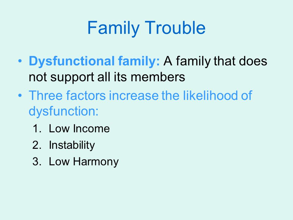 Family Trouble Dysfunctional family: A family that does not support all its members. Three factors increase the likelihood of dysfunction: