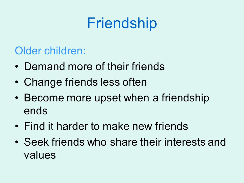 Friendship Older children: Demand more of their friends