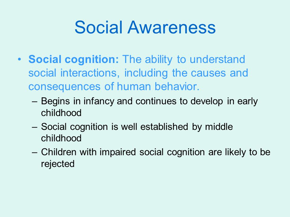 Social Awareness Social cognition: The ability to understand social interactions, including the causes and consequences of human behavior.