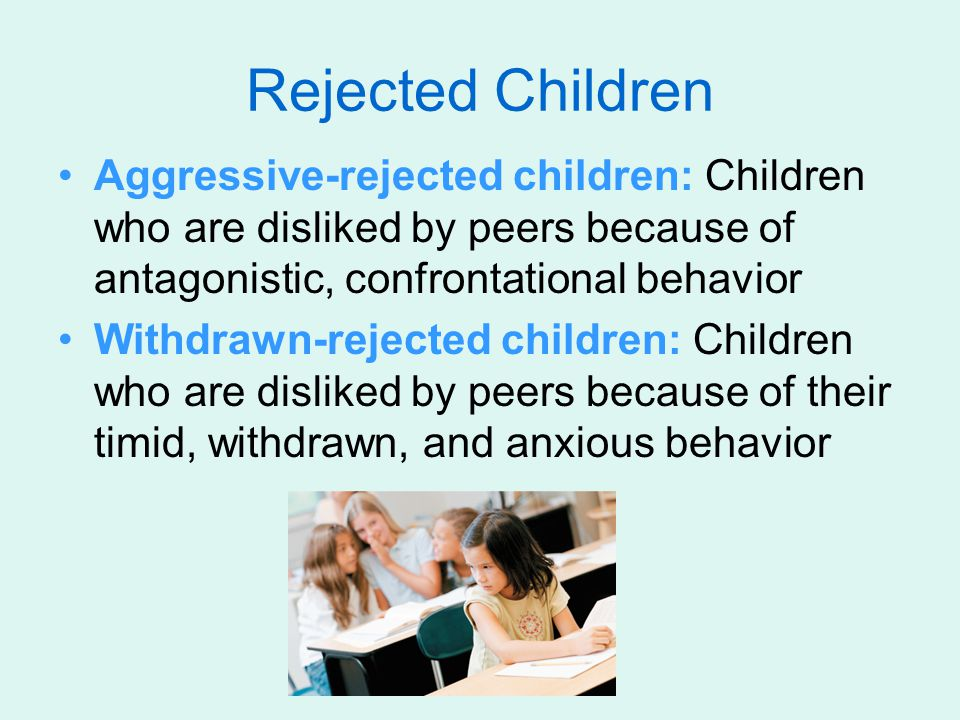 Rejected Children Aggressive-rejected children: Children who are disliked by peers because of antagonistic, confrontational behavior.
