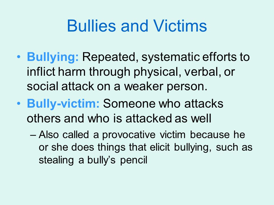 Bullies and Victims Bullying: Repeated, systematic efforts to inflict harm through physical, verbal, or social attack on a weaker person.