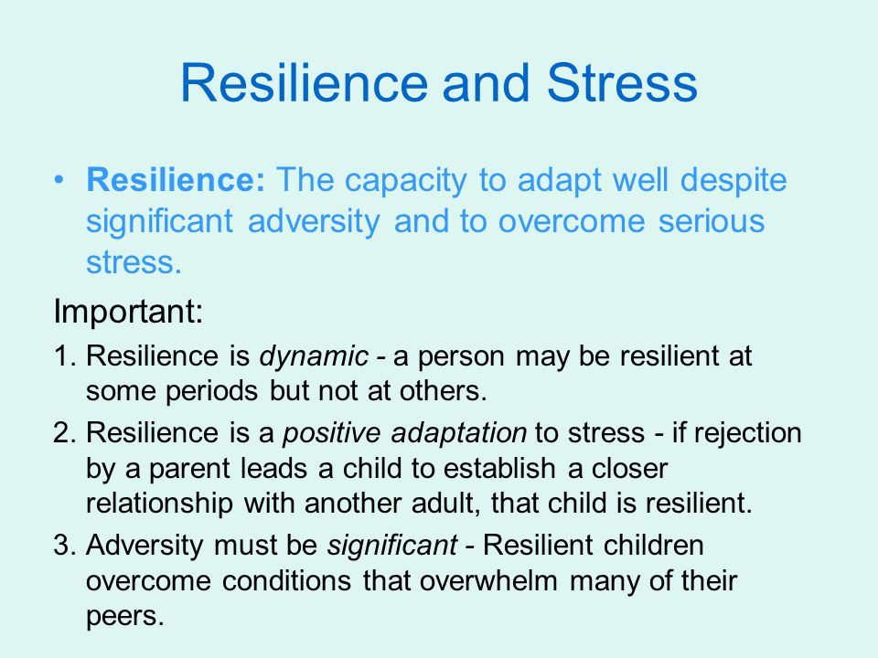 Resilience and Stress Resilience: The capacity to adapt well despite significant adversity and to overcome serious stress.