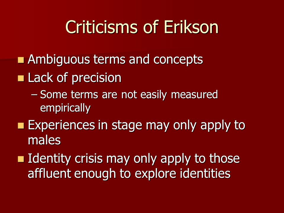 Criticisms of Erikson Ambiguous terms and concepts Lack of precision