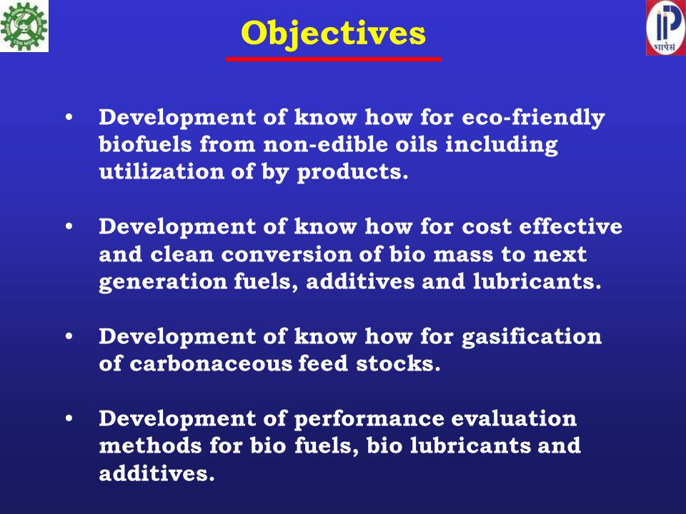 Objectives Development of know how for eco-friendly biofuels from non-edible oils including utilization of by products.