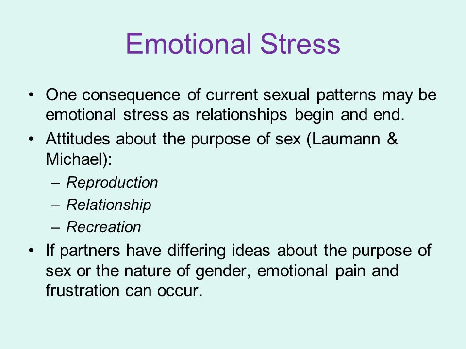 Emotional Stress One consequence of current sexual patterns may be emotional stress as relationships begin and end.