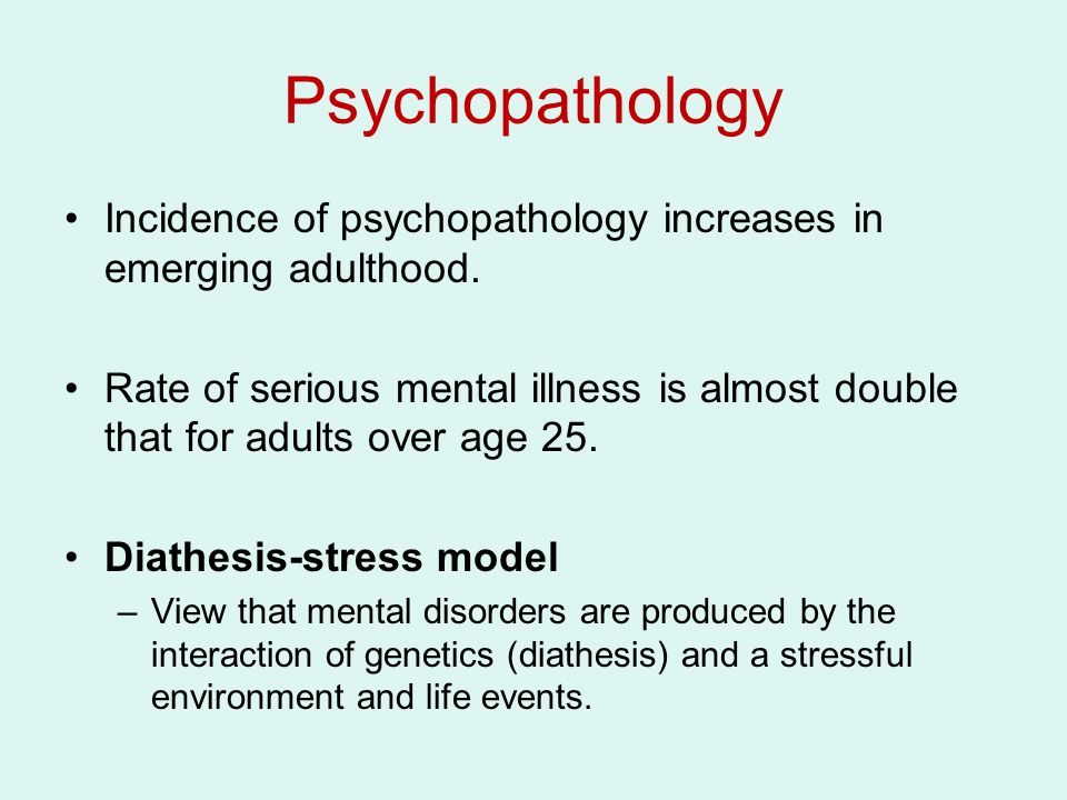 Psychopathology Incidence of psychopathology increases in emerging adulthood.