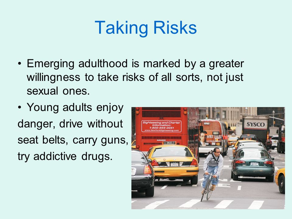 Taking Risks Emerging adulthood is marked by a greater willingness to take risks of all sorts, not just sexual ones.