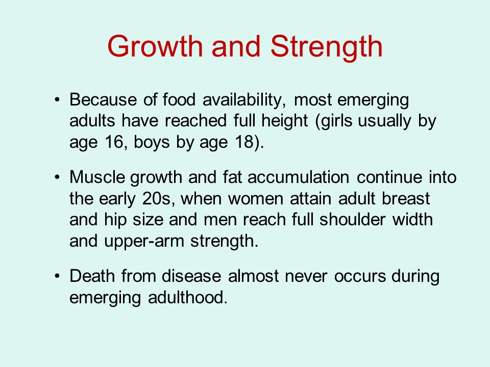 Growth and Strength Because of food availability, most emerging adults have reached full height (girls usually by age 16, boys by age 18).