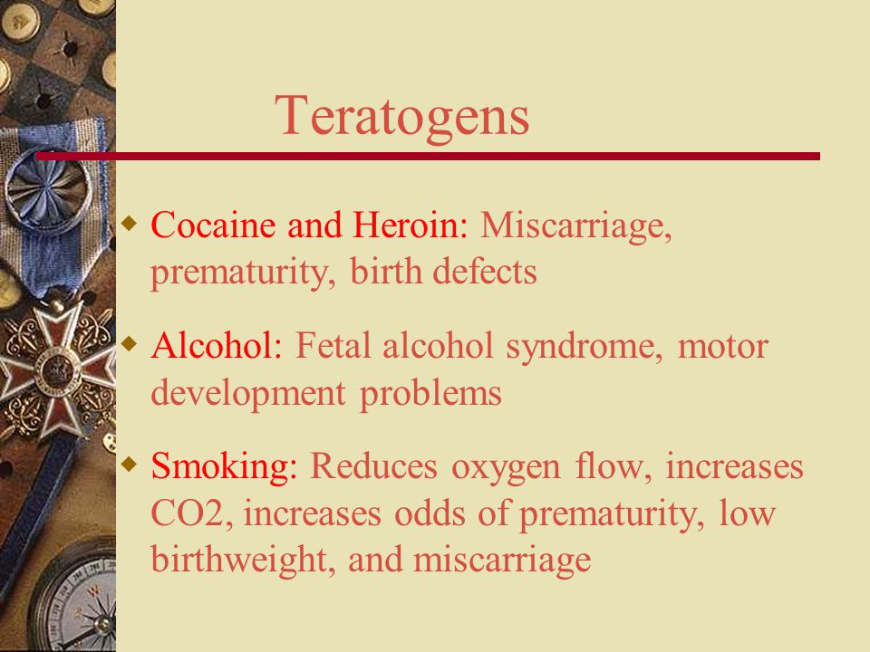 Teratogens Cocaine and Heroin: Miscarriage, prematurity, birth defects
