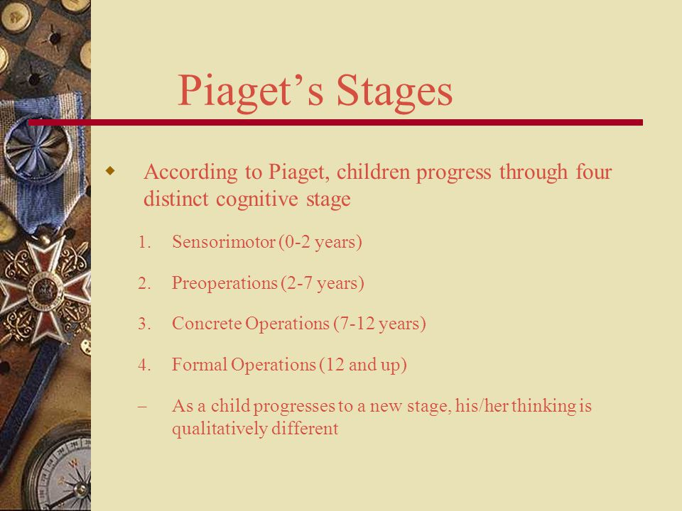 Piaget's Stages According to Piaget, children progress through four distinct cognitive stage. Sensorimotor (0-2 years)