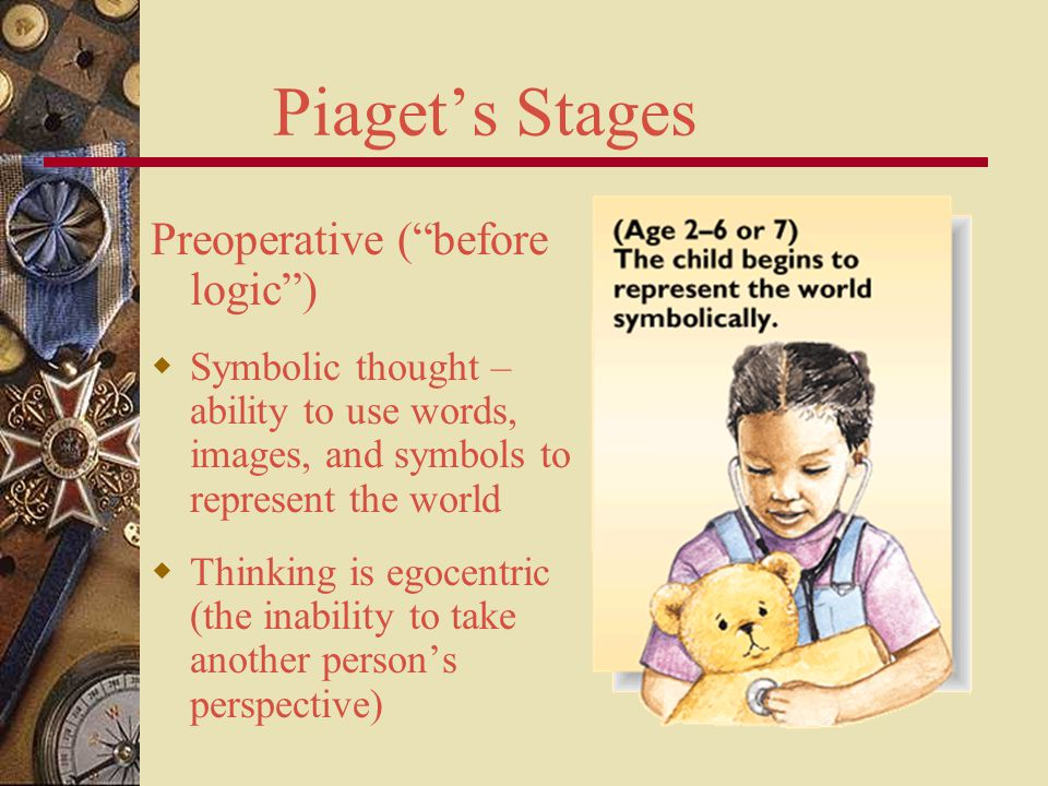 Piaget's Stages Preoperative ( before logic )