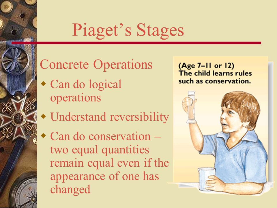 Piaget's Stages Concrete Operations Can do logical operations