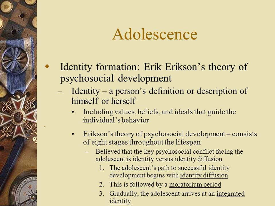 Adolescence Identity formation: Erik Erikson's theory of psychosocial development.