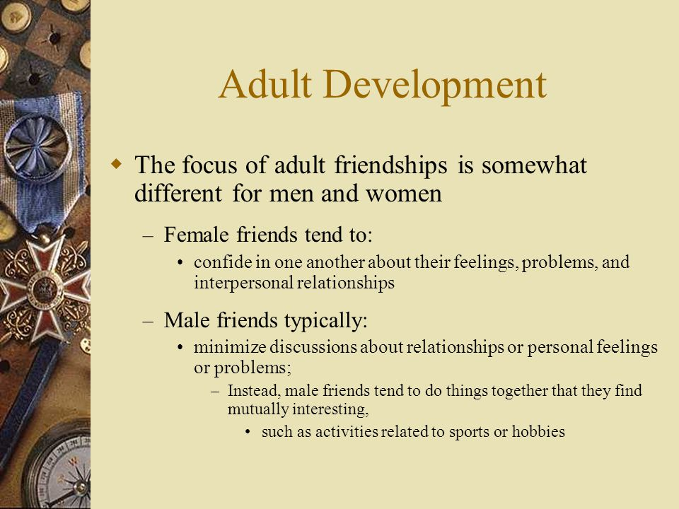 Adult Development The focus of adult friendships is somewhat different for men and women. Female friends tend to: