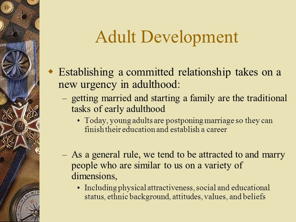 Adult Development Establishing a committed relationship takes on a new urgency in adulthood: