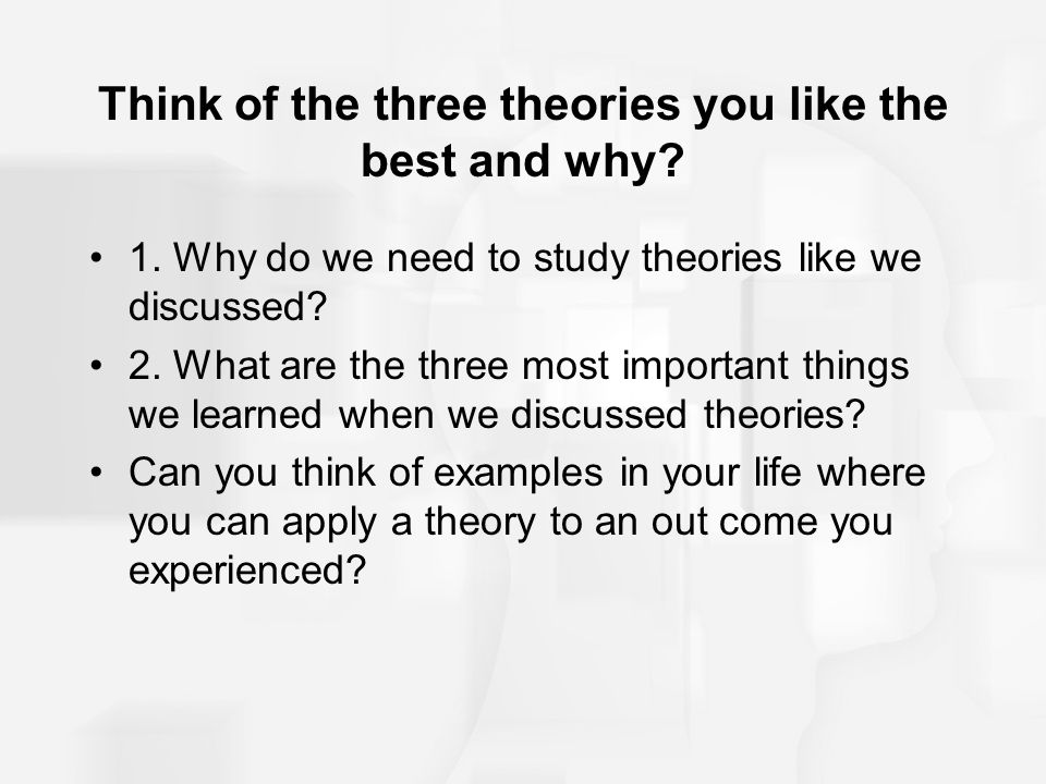 Think of the three theories you like the best and why