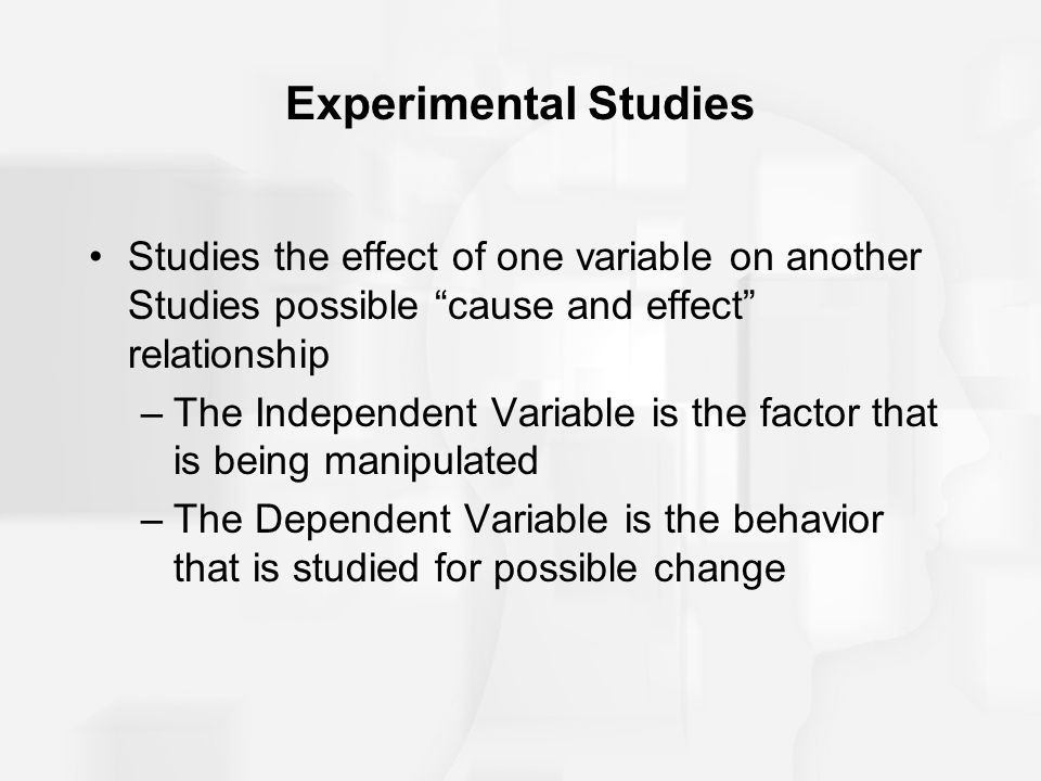 Experimental Studies Studies the effect of one variable on another Studies possible cause and effect relationship.