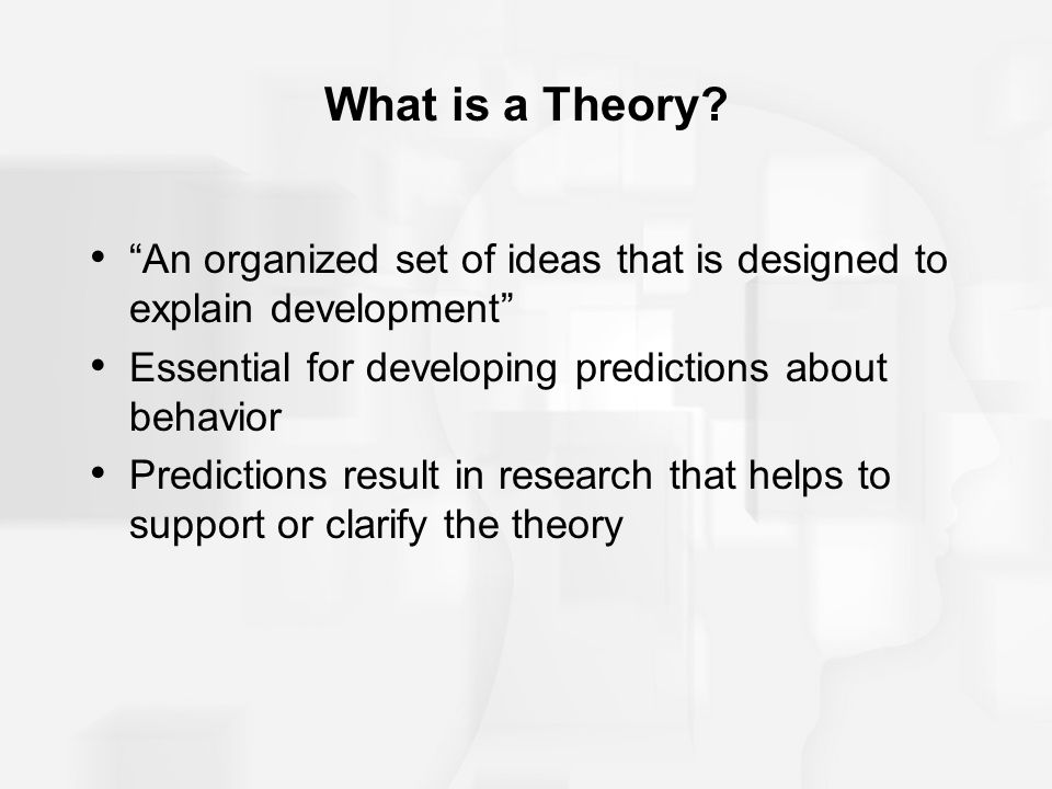What is a Theory An organized set of ideas that is designed to explain development Essential for developing predictions about behavior.