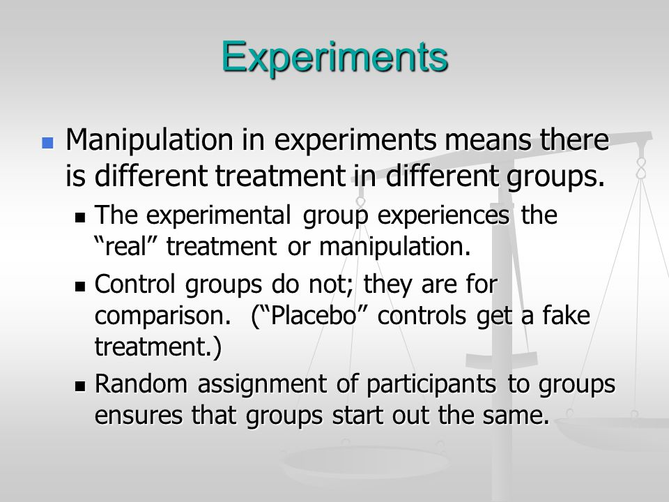 Experiments Manipulation in experiments means there is different treatment in different groups.