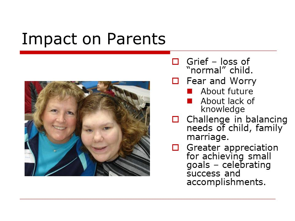 Impact on Parents Grief – loss of normal child. Fear and Worry