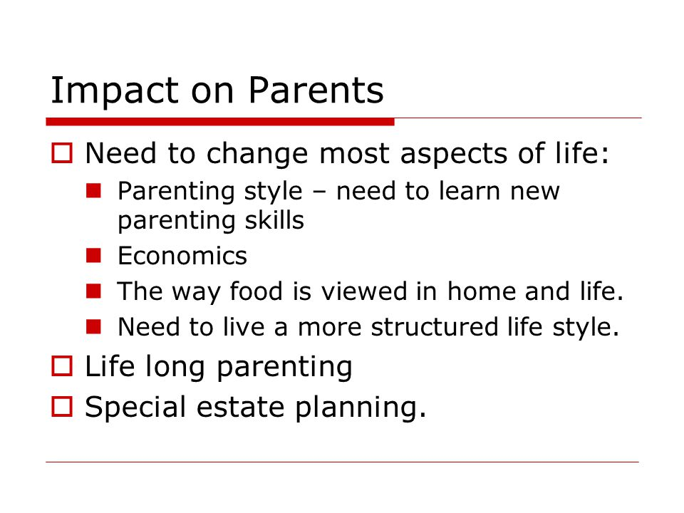 Impact on Parents Need to change most aspects of life: